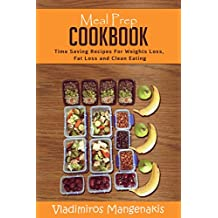 Meal Prep Cookbook: Time Saving Recipes For Weight Loss, Fat Loss and Clean Eating
