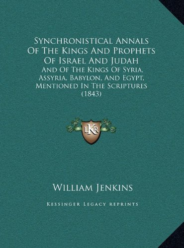 Synchronistical Annals Of The Kings And Prophets Of Israel And Judah: And Of The Kings Of Syria, Assyria, Babylon, And Egypt, Mentioned In The Scriptures (1843)