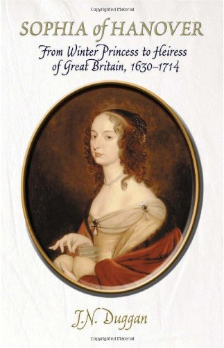 Sophia of Hanover: From Winter Princess to Heiress of Great Britain, 1630 1714 J.N. Duggan