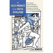 The False Promises of the Digital Revolution: How Computers transform Education, Work, and International Development...