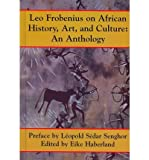Leo Frobenius on African History, Art, and Culture : An Anthology, Frobenius, Leo, 1558764259