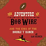 The Adventure of Bob Wire and The King of The Double T Ranch (The Legend and Adventures of Bob Wire Book 3)