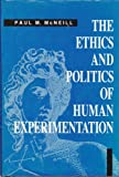 The Ethics and Politics of Human Experimentation, McNeill, Paul M., 0521416272