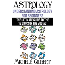 Astrology:Understanding Astrology For Beginners: The Ultimate Guide To The 12 Signs Of The Zodiac (Occult,Spirit World,Palmistry,Divination Series)