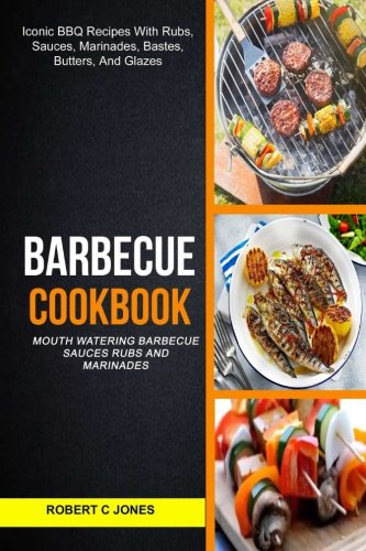 Read Online Barbecue Cookbook: (2 in 1): Mouth Watering Barbecue Sauces Rubs And Marinades (Iconic BBQ Recipes With Rubs, Sauces, Marinades, Bastes, Butter And Glazes) PDF