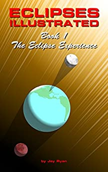Eclipses Illustrated: Book 1 - The Eclipse Experience: A Visual Approach to Understanding Eclipses of the Sun and Moon by [Ryan, Jay]