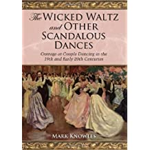The Wicked Waltz and Other Scandalous Dances: Outrage at Couple Dancing in the 19th and Early 20th Centuries by Mark Knowles (2009-05-13)