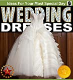 Wedding Dresses - A Picture Guide Book For Wedding Dress and Gown Inspirations: A Picture-Perfect Guide To Selecting The Perfect Wedding Gown Is The Perfect ... For Brides-To-Be (Weddings by Sam Siv 7)