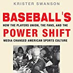 Baseball's Power Shift: How the Players Union, the Fans, and the Media Changed American Sports Culture | Krister Swanson