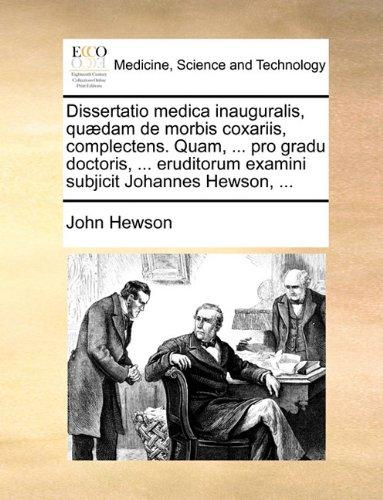 Download Dissertatio medica inauguralis, quædam de morbis coxariis, complectens. Quam, ... pro gradu doctoris, ... eruditorum examini subjicit Johannes Hewson, ... (Latin Edition) PDF