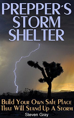 Prepper's Storm Shelter: Build Your Own Safe Place That will Stand up a Storm: (Survival Guide, Prepper's Guide) (How to Survive Series) by [Gray, Steven]