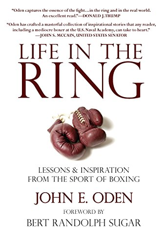 Life in the Ring: Lessons and Inspiration from the Sport of Boxing Including Muhammad Ali, Oscar de la Hoya, Jake LaMotta, George Foreman, Floyd Patterson, and Rocky Marciano