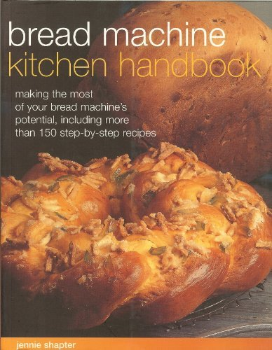 Bread Machine Kitchen Handbook: Making The Most Of Your Bread Machine'S Potential, Including More Than 150 Step-By-Step Recipes by Jennie Shapter