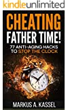 Cheating Father Time: 77 Anti-Aging Hacks to Stop the Clock and Live a Longer, Healthier and More Fulfilling Life: (Build the Habits to Age with Grace and Become Sharper & Stronger by the Year!)