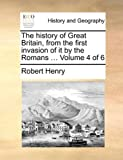 The History of Great Britain, from the First Invasion of It by the Romans, Robert Henry, 1140656791