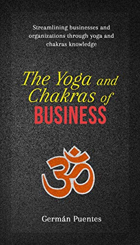The Yoga and Chakras of Business: Streamlining Businesses and Organizations through Yoga and Chakras Knowledge
