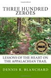 """Three Hundred Zeroes Lessons of the heart on the Appalachian Trail."" av Dennis R. Blanchard"