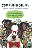 COMPUTER STUFF: Username, Password, Login, Website Notebook Take an intelligent Boston Terrier approach towards organizing.: Logbook to Store Internet ... Notes:120 page, College-Ruled, Lined, 6' x 9'