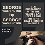 George Washington by George Washington: Ten Quotations with the Values and Ideas from the Man That Founded America | Austin Brooks