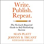 Write. Publish. Repeat.: The No-Luck Guide to Self-Publishing Success | Sean Platt,Johnny B. Truant