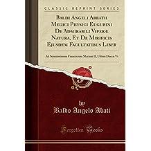 Baldi Angeli Abbatii Medici Physici Eugubini de Admirabili Viperae Natura, Et de Mirificis Ejusdem Facultatibus Liber: Ad Serenissimum Franciscum Mariam II, Urbini Ducen VI (Classic Reprint)