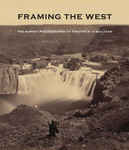 Framing the West: The Survey Photographs of Timothy H. O'Sullivan by Yale University Press