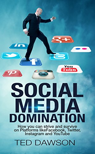 Social Media Domination: How you can strive and survive on Platforms likeFacebook, Twitter, Instagram and YouTube