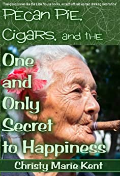 Pecan Pie, Cigars, and the One and Only Secret to Happiness by [Kent, Christy Marie]