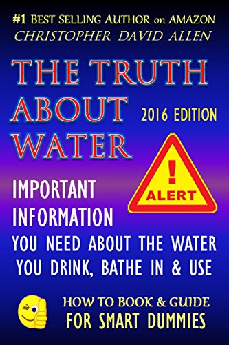 THE TRUTH ABOUT WATER - IMPORTANT INFORMATION YOU NEED ABOUT THE WATER YOU DRINK, BATHE IN & USE - 2016 EDITION (Water quality, Water Cure, Drinking Water) (HOW TO BOOK & GUIDE FOR SMART DUMMIES)