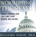 Worshipping the State: How Liberalism Became Our State Religion Audiobook by Benjamin Wiker, PhD Narrated by Ken Maxon