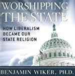 Worshipping the State: How Liberalism Became Our State Religion | Benjamin Wiker, PhD