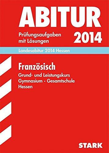 Abitur-Prüfungsaufgaben Gymnasium Hessen / Landesabitur Französisch Grund- und Leistungskurs 2014: Prüfungsaufgaben mit Lösungen