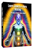 Learn Chakra and Aura Healing Become a Chakra/Aura Healer, Steve Murray, 098283702X