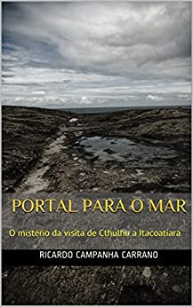 PORTAL PARA O MAR: O mistério da visita de Cthulhu a Itacoatiara por [Carrano, Ricardo]