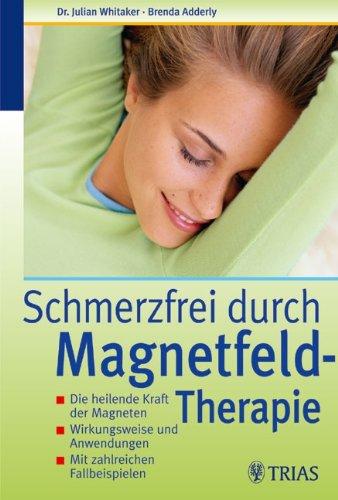 Schmerzfrei durch Magnetfeld-Therapie: Die heilende Kraft der Magneten von Julian Whitaker