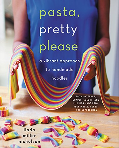 Pasta, Pretty Please: A Vibrant Approach to Creative Handmade Noodles by Linda Miller Nicholson