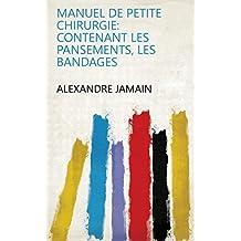 Manuel de petite chirurgie: contenant les pansements, les bandages (French Edition)