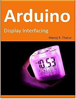 Arduino: Display Interfacing by [Thakur, Manoj]