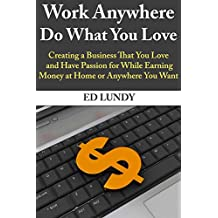 Work Anywhere, Do What You Love: Creating a Business That You Love and Have Passion for While Earning Money at Home or Anywhere You Want