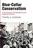 img - for Blue-Collar Conservatism: Frank Rizzo's Philadelphia and Populist Politics (Politics and Culture in Modern America) book / textbook / text book