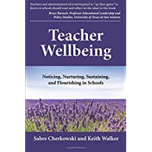 Teacher Wellbeing: Noticing, Nurturing, Sustaining, and Flourishing in Schools