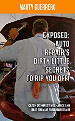Exposed: Auto Repair's Dirty Little Secrets to Rip You Off!: Catch Dishonest Mechanics and Beat Them at Their Own Game! (You