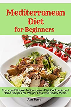 Mediterranean Diet for Beginners: Tasty and Simple Mediterranean Diet Cookbook and Home Recipes for Weight Loss with Ready Meals.
