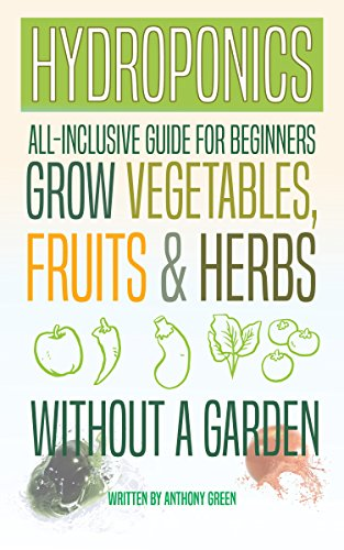 Hydroponics: All-Inclusive Guide for Beginners - Grow Fruits, Vegetables & Herbs Without a Garden by [Green, Anthony]