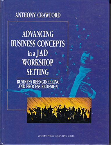 Advancing Business Concepts in a Jad Workshop Setting: Business Reengineering and Process Redesign (Yourdon Press Computing Series) by Yourdon