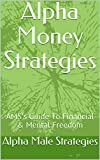 Alpha Money Strategies: Alpha Male Strategies Guide To Financial & Mental Freedom