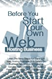 Before You Start Your Own Web Hosting Business: Learn The Basic Steps For Starting A Web Hosting Business With Details On Business...