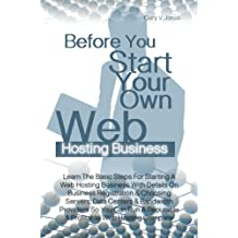 Before You Start Your Own Web Hosting Business: Learn The Basic Steps For Starting A Web Hosting Business With Details On Business Registration & Choosing ... Reputable & Profitable Web Hosting Company