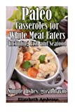 Paleo Casseroles for White Meat Eaters, including Fish and Seafood: Simple dishes, great flavor (Volume 3)
