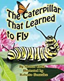 The Caterpillar That Learned to Fly: A Children's Nature Picture Book, a Fun Caterpillar and Butterfly Story For Kids, Insect Series (Educational Science (Insect) Series) (Volume 3)